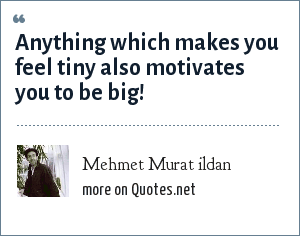 Mehmet Murat ildan: Anything which makes you feel tiny also motivates you to be big!