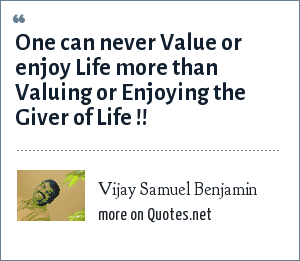 Vijay Samuel Benjamin: One can never Value or enjoy Life more than Valuing or Enjoying the Giver of Life !!