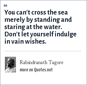 Rabindranath Tagore: You can't cross the sea merely by standing and staring at the water. Don't let yourself indulge in vain wishes.