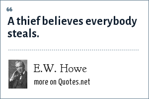 E.W. Howe: A thief believes everybody steals.