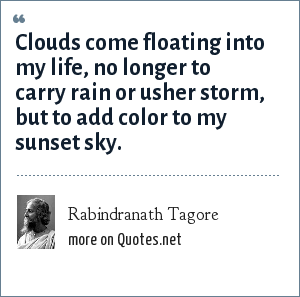 Rabindranath Tagore: Clouds come floating into my life, no longer to carry rain or usher storm, but to add color to my sunset sky.