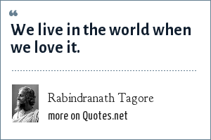 Rabindranath Tagore: We live in the world when we love it.