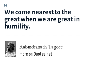 Rabindranath Tagore: We come nearest to the great when we are great in humility.