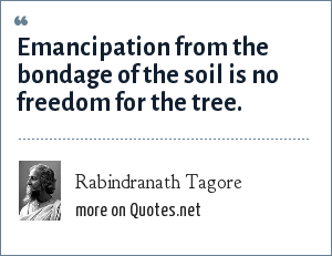 Rabindranath Tagore: Emancipation from the bondage of the soil is no freedom for the tree.