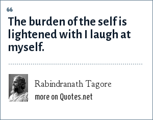 Rabindranath Tagore: The burden of the self is lightened with I laugh at myself.