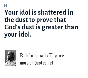 Rabindranath Tagore: Your idol is shattered in the dust to prove that God's dust is greater than your idol.