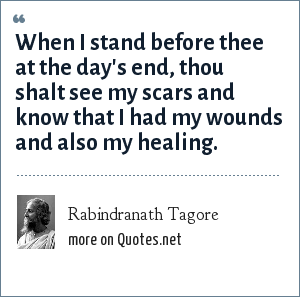 Rabindranath Tagore: When I stand before thee at the day's end, thou shalt see my scars and know that I had my wounds and also my healing.