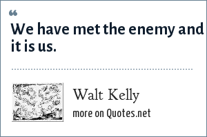 Walt Kelly: We have met the enemy and it is us.