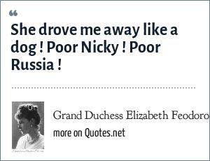 Grand Duchess Elizabeth Feodorovna of Russia: She drove me away like a dog ! Poor Nicky ! Poor Russia !
