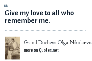 Grand Duchess Olga Nikolaevna of Russia: Give my love to all who remember me.