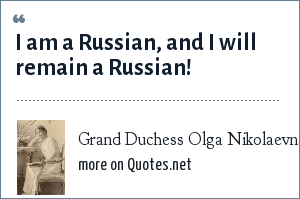 Grand Duchess Olga Nikolaevna of Russia: I am a Russian, and I will remain a Russian!