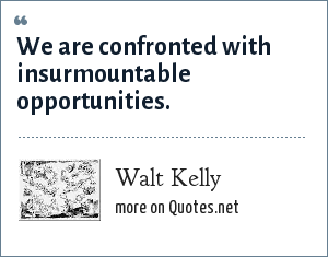 Walt Kelly: We are confronted with insurmountable opportunities.