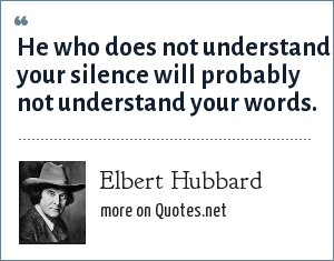 Elbert Hubbard: He who does not understand your silence will probably not understand your words.