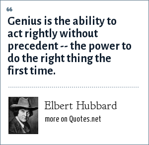 Elbert Hubbard: Genius is the ability to act rightly without precedent -- the power to do the right thing the first time.