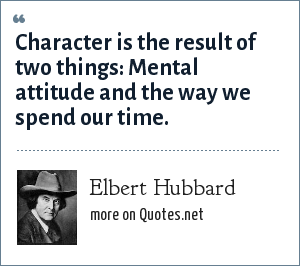Elbert Hubbard: Character is the result of two things: Mental attitude and the way we spend our time.