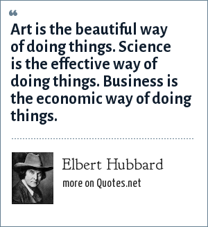 Elbert Hubbard: Art is the beautiful way of doing things. Science is the effective way of doing things. Business is the economic way of doing things.