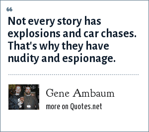 Gene Ambaum: Not every story has explosions and car chases. That's why they have nudity and espionage.