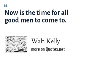 Walt Kelly: Now is the time for all good men to come to.