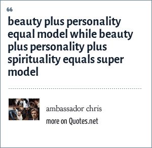 ambassador chris: beauty plus personality equal model while beauty plus personality plus spirituality equals super model