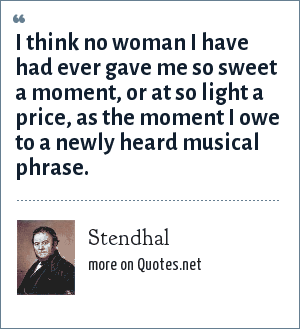 Stendhal: I think no woman I have had ever gave me so sweet a moment, or at so light a price, as the moment I owe to a newly heard musical phrase.