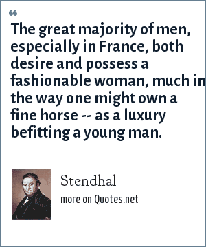 Stendhal: The great majority of men, especially in France, both desire and possess a fashionable woman, much in the way one might own a fine horse -- as a luxury befitting a young man.