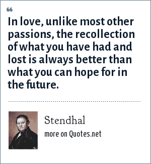Stendhal: In love, unlike most other passions, the recollection of what you have had and lost is always better than what you can hope for in the future.