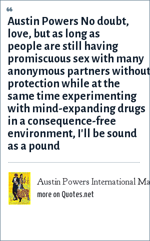 Austin Powers International Man of Mystery: Austin Powers No doubt, love, but as long as people are still having promiscuous sex with many anonymous partners without protection while at the same time experimenting with mind-expanding drugs in a consequence-free environment, I'll be sound as a pound