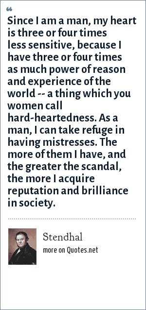 Stendhal: Since I am a man, my heart is three or four times less sensitive, because I have three or four times as much power of reason and experience of the world -- a thing which you women call hard-heartedness. As a man, I can take refuge in having mistresses. The more of them I have, and the greater the scandal, the more I acquire reputation and brilliance in society.