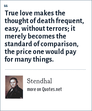 Stendhal: True love makes the thought of death frequent, easy, without terrors; it merely becomes the standard of comparison, the price one would pay for many things.