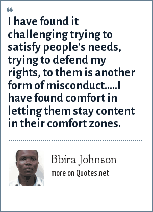 Bbira Johnson: I have found it challenging trying to satisfy people's needs, trying to defend my rights, to them is another form of misconduct.....I have found comfort in letting them stay content in their comfort zones.