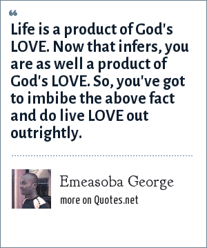 Emeasoba George: Life is a product of God's LOVE. Now that infers, you are as well a product of God's LOVE. So, you've got to imbibe the above fact and do live LOVE out outrightly.