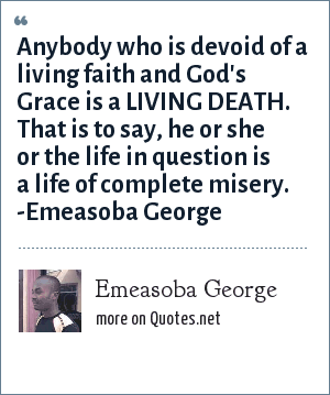 Emeasoba George: Anybody who is devoid of a living faith and God's Grace is a LIVING DEATH. That is to say, he or she or the life in question is a life of complete misery. -Emeasoba George