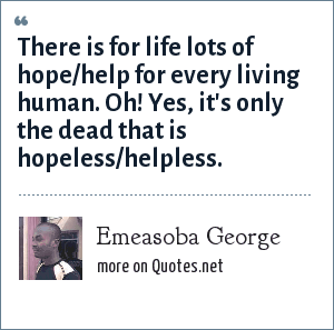 Emeasoba George: There is for life lots of hope/help for every living human. Oh! Yes, it's only the dead that is hopeless/helpless.