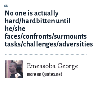 Emeasoba George: No one is actually hard/hardbitten until he/she faces/confronts/surmounts tasks/challenges/adversities.