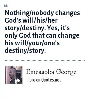 Emeasoba George: Nothing/nobody changes God's will/his/her story/destiny. Yes, it's only God that can change his will/your/one's destiny/story.