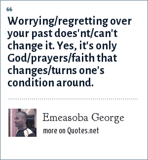 Emeasoba George: Worrying/regretting over your past does'nt/can't change it. Yes, it's only God/prayers/faith that changes/turns one's condition around.