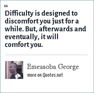 Emeasoba George: Difficulty is designed to discomfort you just for a while. But, afterwards/eventually, it will comfort you.
