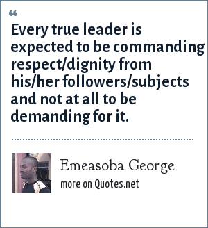 Emeasoba George: Every true leader is expected to be commanding respect/dignity from his/her followers/subjects and not at all to be demanding for it.