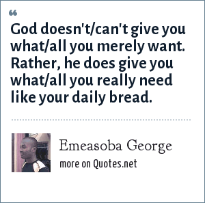 Emeasoba George: God doesn't/can't give you what/all you merely want. Rather, he does give you what/all you really need like your daily bread.