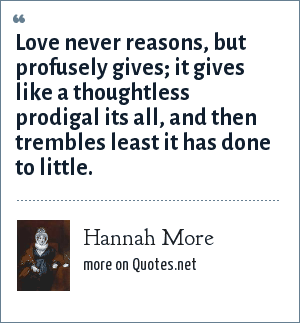 Hannah More: Love never reasons, but profusely gives; it gives like a thoughtless prodigal its all, and then trembles least it has done to little.