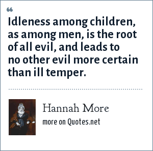 Hannah More: Idleness among children, as among men, is the root of all evil, and leads to no other evil more certain than ill temper.