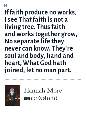 Hannah More: If faith produce no works, I see That faith is not a living tree. Thus faith and works together grow, No separate life they never can know. They're soul and body, hand and heart, What God hath joined, let no man part.