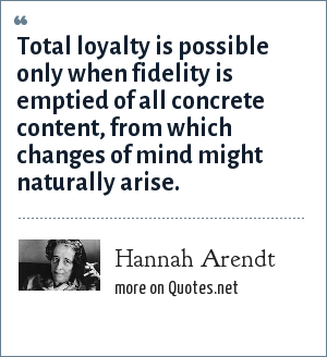 Hannah Arendt: Total loyalty is possible only when fidelity is emptied of all concrete content, from which changes of mind might naturally arise.
