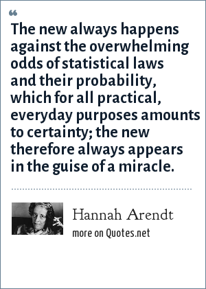 Hannah Arendt: The new always happens against the overwhelming odds of statistical laws and their probability, which for all practical, everyday purposes amounts to certainty; the new therefore always appears in the guise of a miracle.