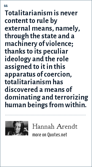 Hannah Arendt: Totalitarianism is never content to rule by external means, namely, through the state and a machinery of violence; thanks to its peculiar ideology and the role assigned to it in this apparatus of coercion, totalitarianism has discovered a means of dominating and terrorizing human beings from within.