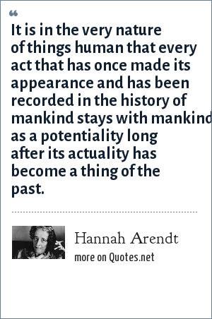 Hannah Arendt: It is in the very nature of things human that every act that has once made its appearance and has been recorded in the history of mankind stays with mankind as a potentiality long after its actuality has become a thing of the past.