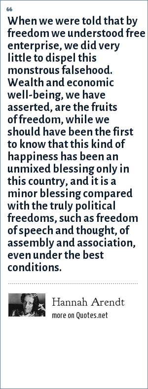 Hannah Arendt: When we were told that by freedom we understood free enterprise, we did very little to dispel this monstrous falsehood. Wealth and economic well-being, we have asserted, are the fruits of freedom, while we should have been the first to know that this kind of happiness has been an unmixed blessing only in this country, and it is a minor blessing compared with the truly political freedoms, such as freedom of speech and thought, of assembly and association, even under the best conditions.