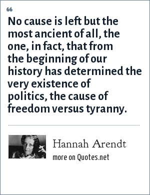 Hannah Arendt: No cause is left but the most ancient of all, the one, in fact, that from the beginning of our history has determined the very existence of politics, the cause of freedom versus tyranny.