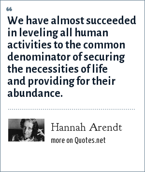 Hannah Arendt: We have almost succeeded in leveling all human activities to the common denominator of securing the necessities of life and providing for their abundance.