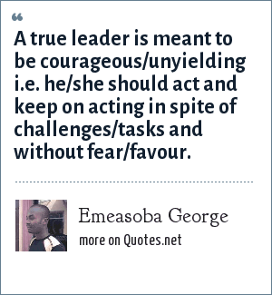 Emeasoba George: A true leader is meant to be courageous/unyielding i.e. he/she should act and keep on acting in spite of challenges/tasks and without fear/favour.